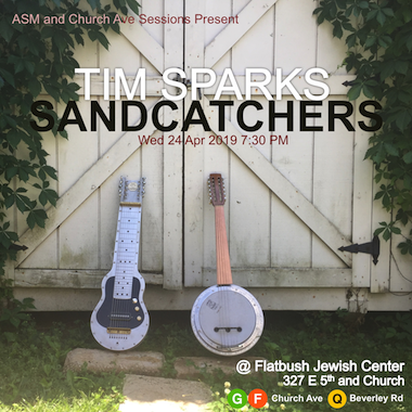 ASM and Church Ave Sessions Present: Tim Sparks / Sandcatchers, Wed 24 April 2019 7:30PM @ Flatbush Jewish Center, 327 E 5th and Church